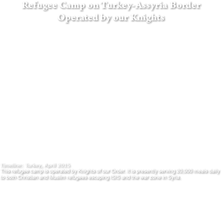 Refugee Camp on Turkey-Assyria Border Operated by our Knights Timeline: Turkey, April 2015 This refugee camp is operated by Knights of our Order. It is presently serving 20,000 meals daily to both Christian and Muslim refugees escaping ISIS and the war zone in Syria.