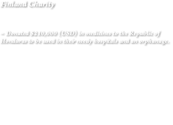 Finland Charity ~ Donated $210,000 (USD) in medicines to the Republic of Honduras to be used in their needy hospitals and an orphanage.