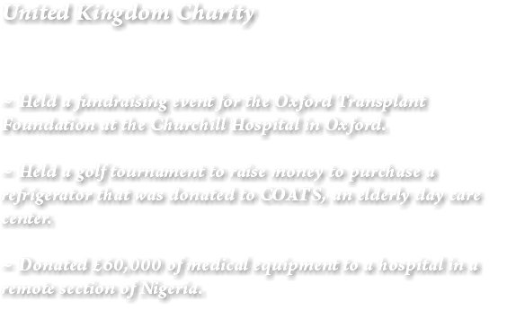 United Kingdom Charity ~ Held a fundraising event for the Oxford Transplant Foundation at the Churchill Hospital in Oxford. ~ Held a golf tournament to raise money to purchase a refrigerator that was donated to COATS, an elderly day care center. ~ Donated £60,000 of medical equipment to a hospital in a remote section of Nigeria.